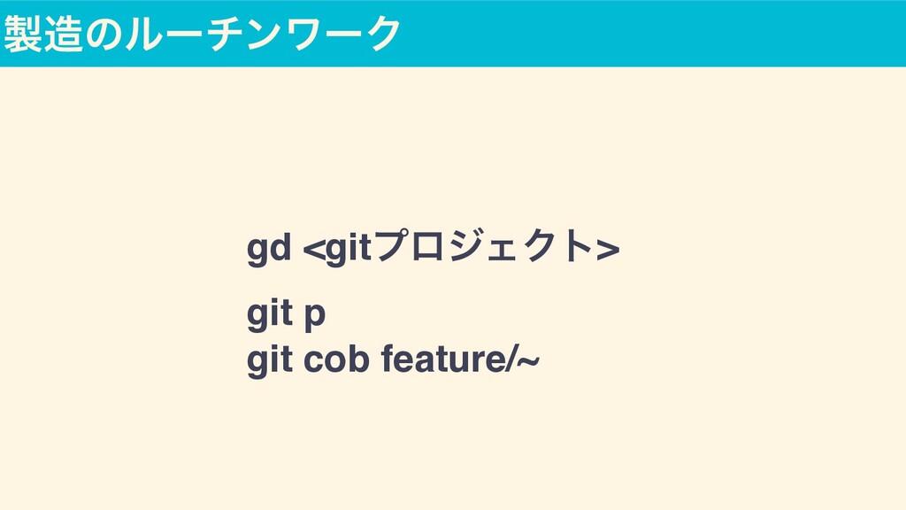 ͷϧʔνϯϫʔΫ gd <gitϓϩδΣΫτ >  git p  git cob feat...