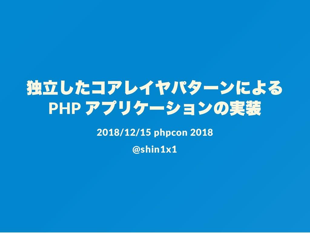 独立したコアレイヤパターンによる PHP アプリケーションの実装 2018/12/15 php...