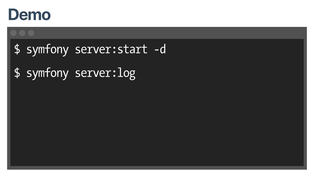 $ symfony server:start -d $ symfony server:log ...