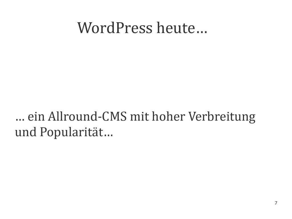 7 WordPress heute… … ein Allround-CMS mit hoher...