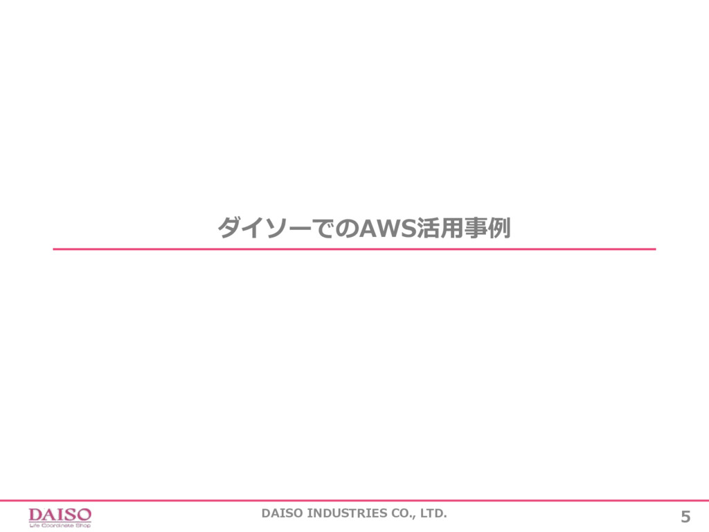 5 DAISO INDUSTRIES CO., LTD. ダイソーでのAWS活⽤事例