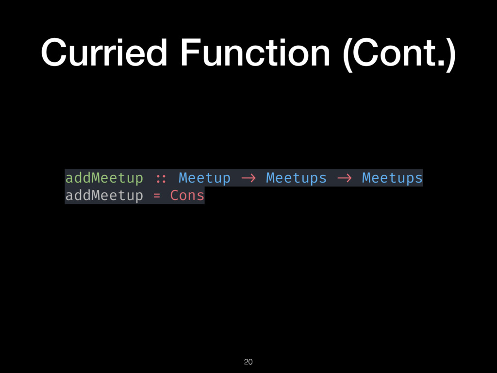 Curried Function (Cont.) addMeetup :: Meetup ->...
