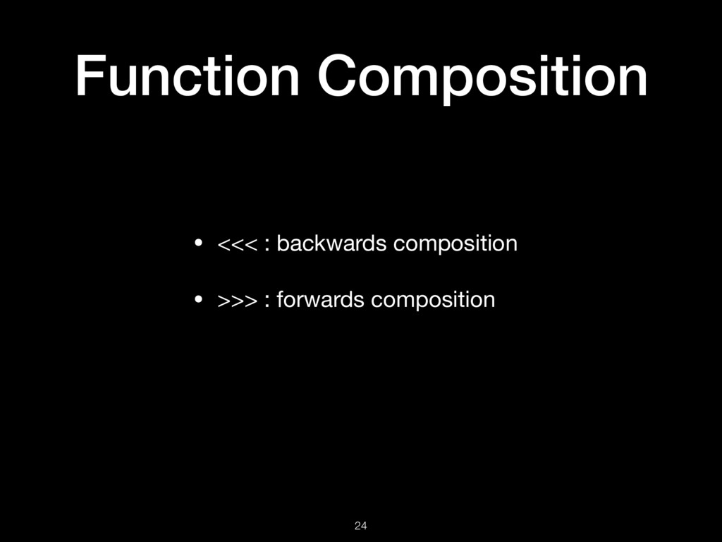 Function Composition • <<< : backwards composit...