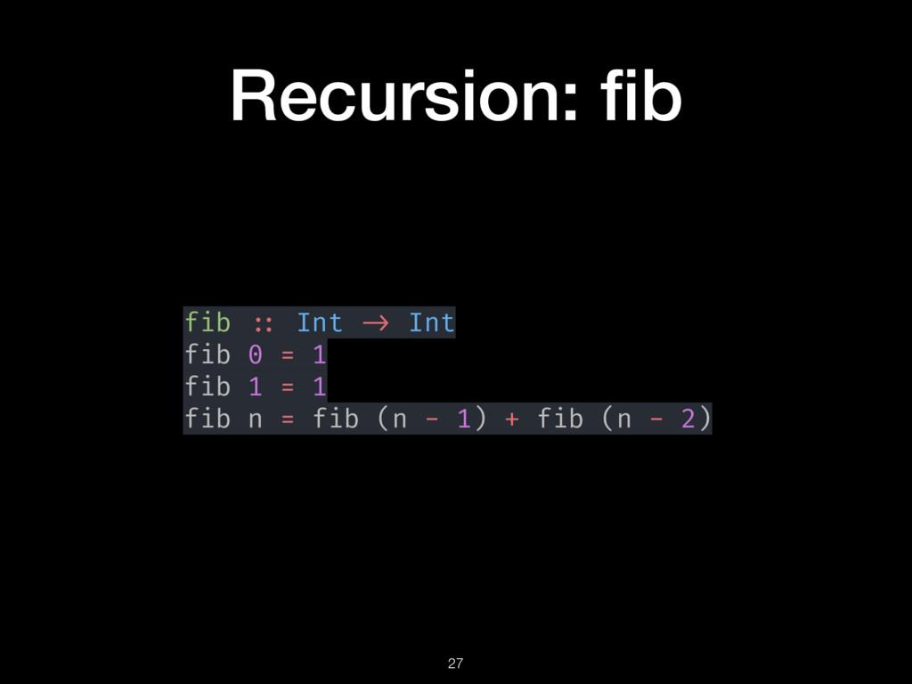 Recursion: fib fib :: Int -> Int fib 0 = 1 fib 1...