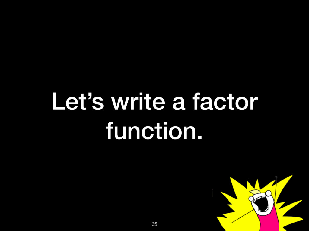 Let's write a factor function. 35