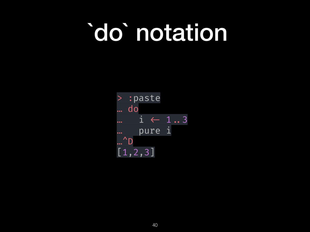 `do` notation > :paste … do … i <- 1 ..3 … pure...