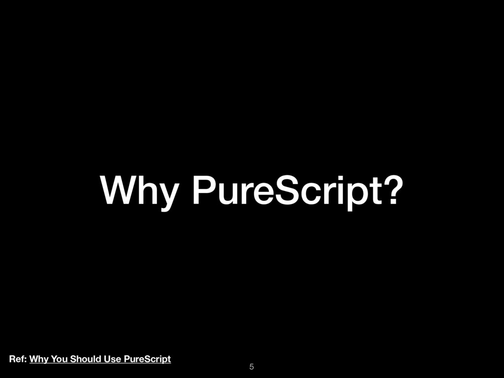 Why PureScript? Ref: Why You Should Use PureScr...