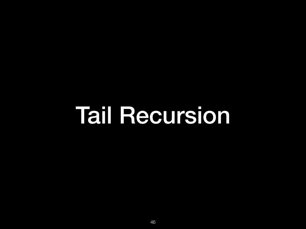 Tail Recursion 46