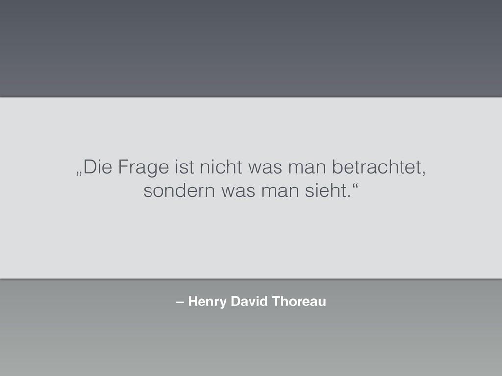 """– Henry David Thoreau """"Die Frage ist nicht was ..."""