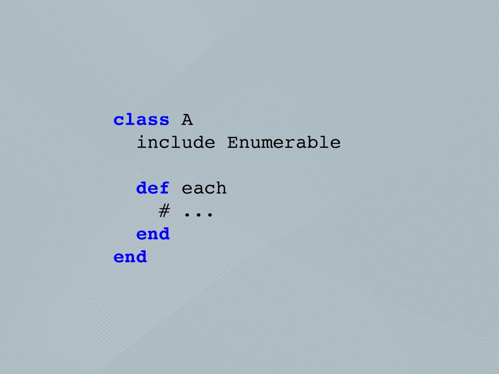 class A include Enumerable def each # ... end e...