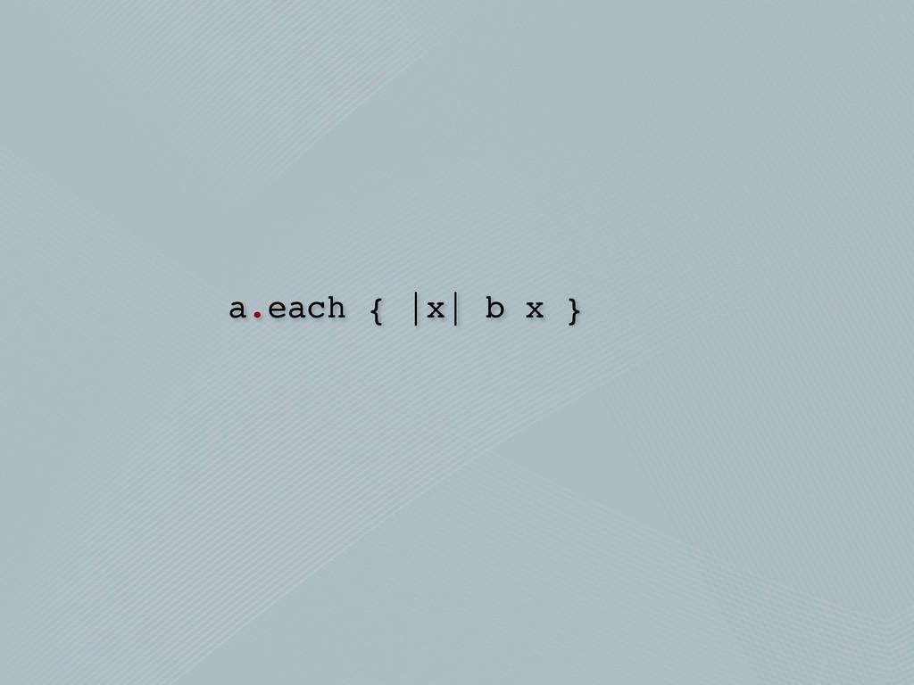 a.each { |x| b x }