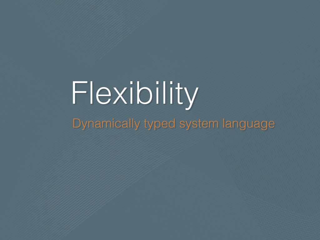 Flexibility Dynamically typed system language