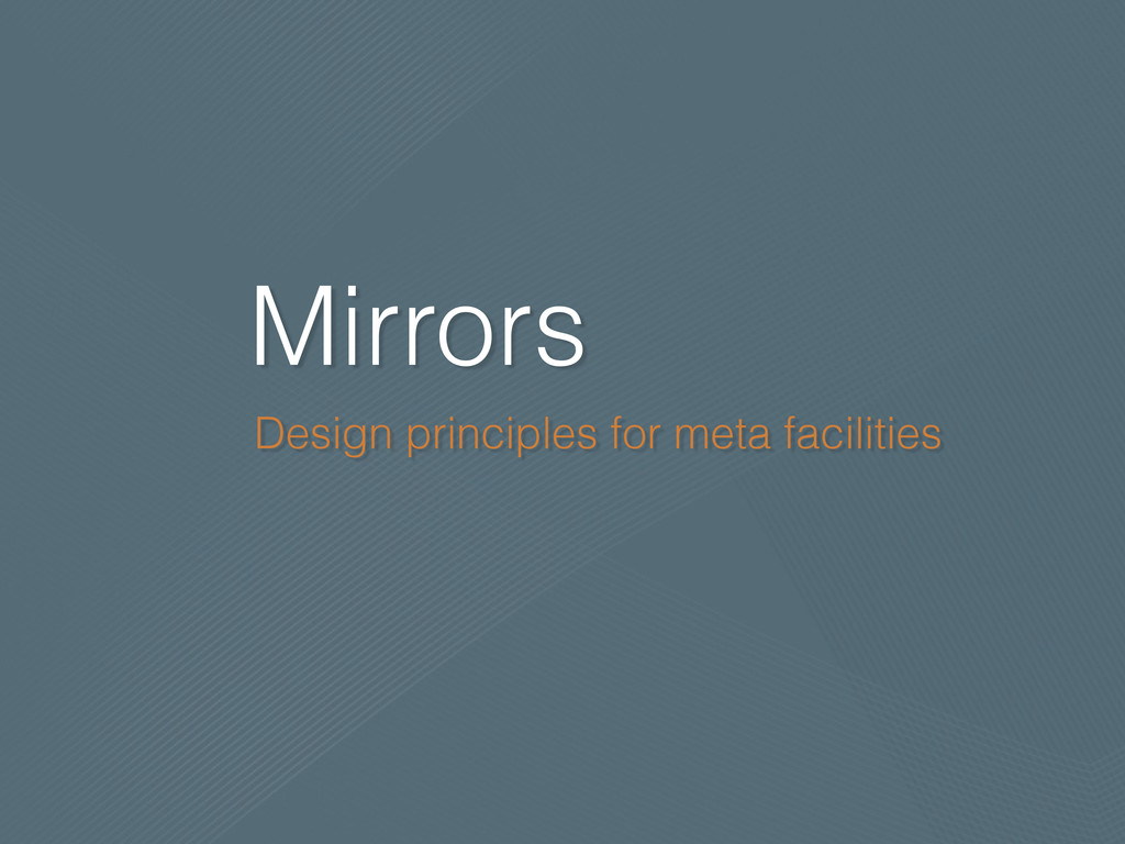 Mirrors Design principles for meta facilities