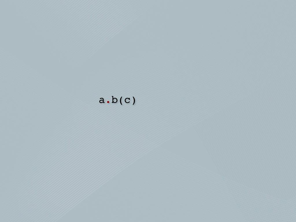a.b(c)
