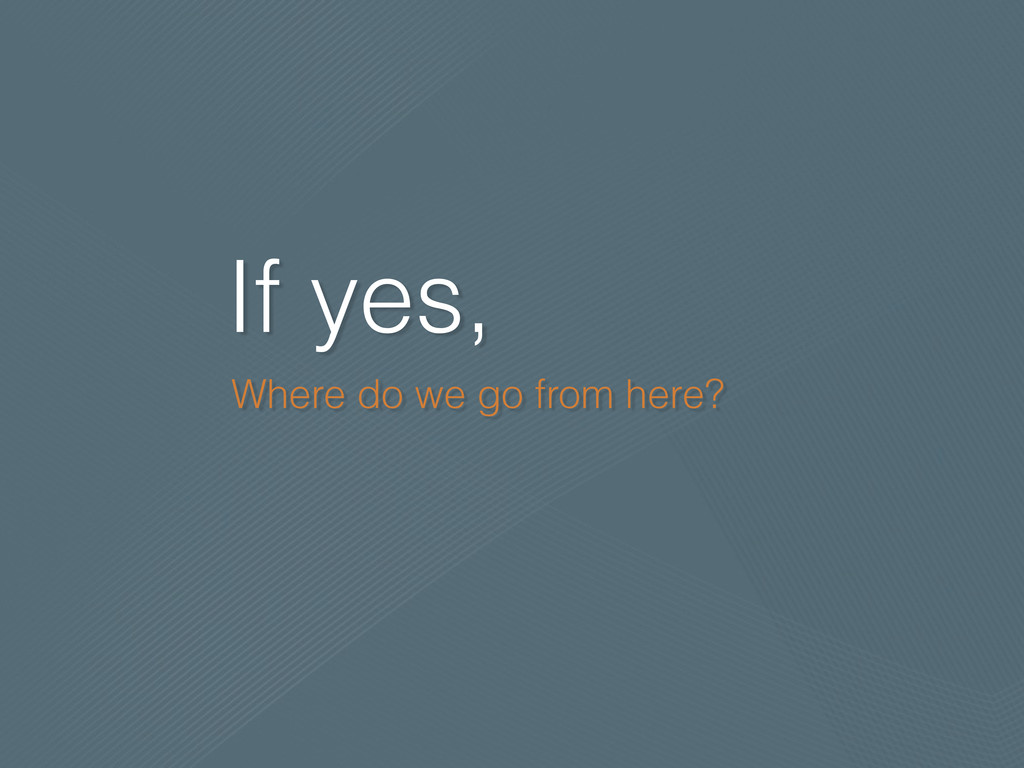 If yes, Where do we go from here?