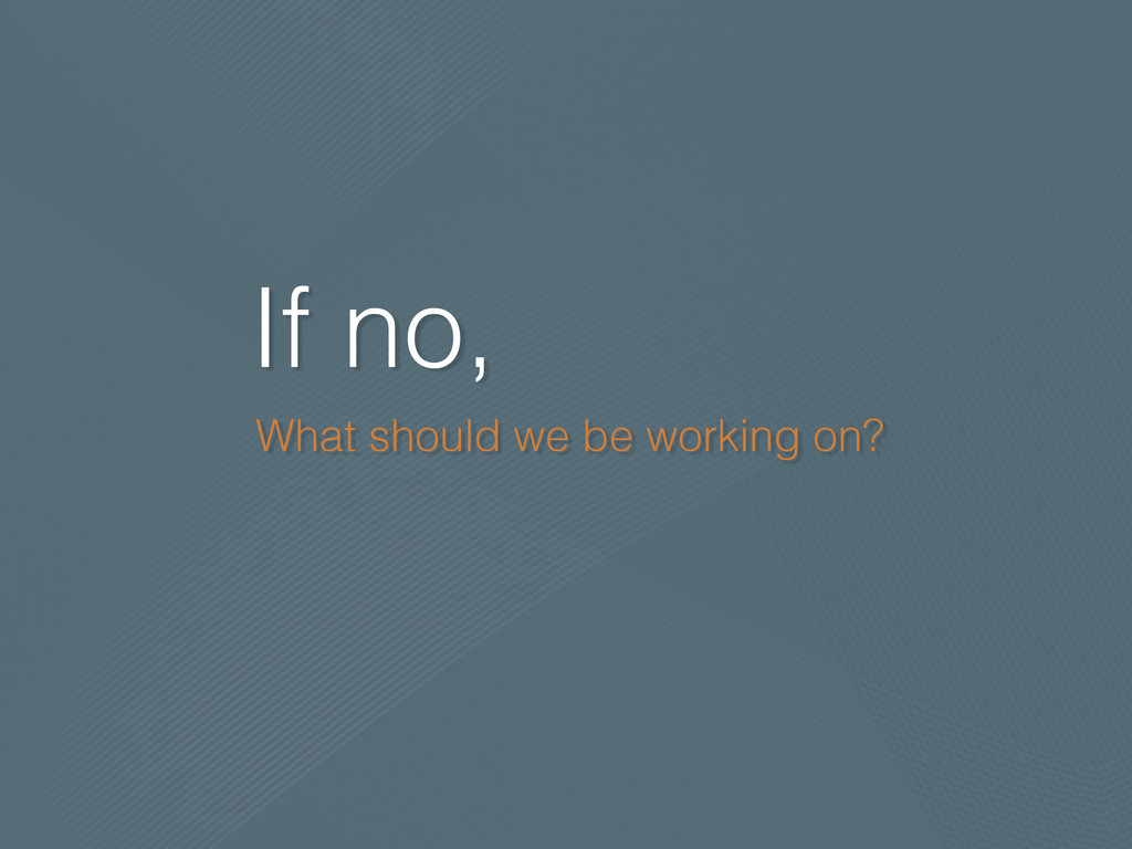 If no, What should we be working on?