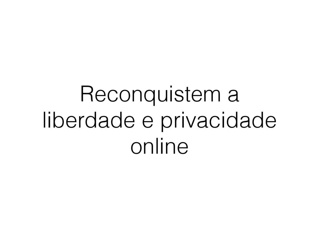 Reconquistem a liberdade e privacidade online