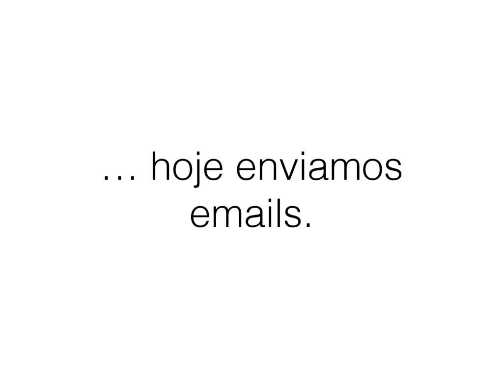 … hoje enviamos emails.