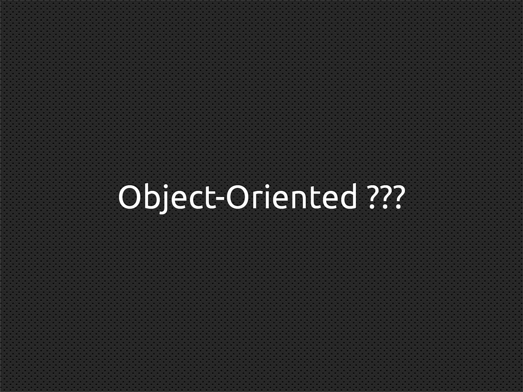 Object-Oriented ???