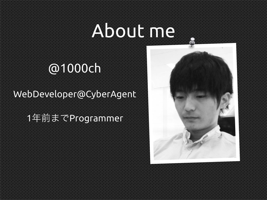 About me @1000ch WebDeveloper@CyberAgent 1લ·ͰP...