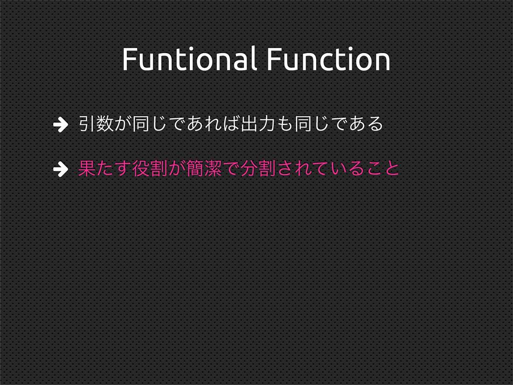 Funtional Function  Ҿ͕ಉ͡Ͱ͋Εग़ྗಉ͡Ͱ͋Δ  Ռׂ͕ͨ͢...