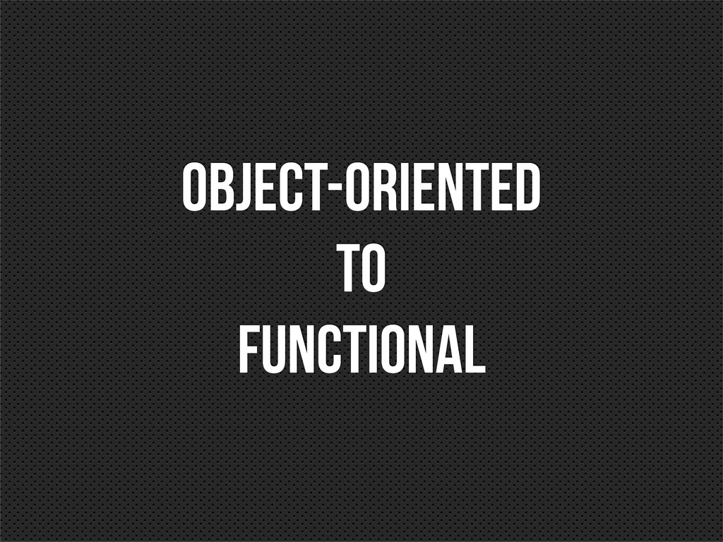 OBJECT-ORIENTED TO FUNCTIONAL