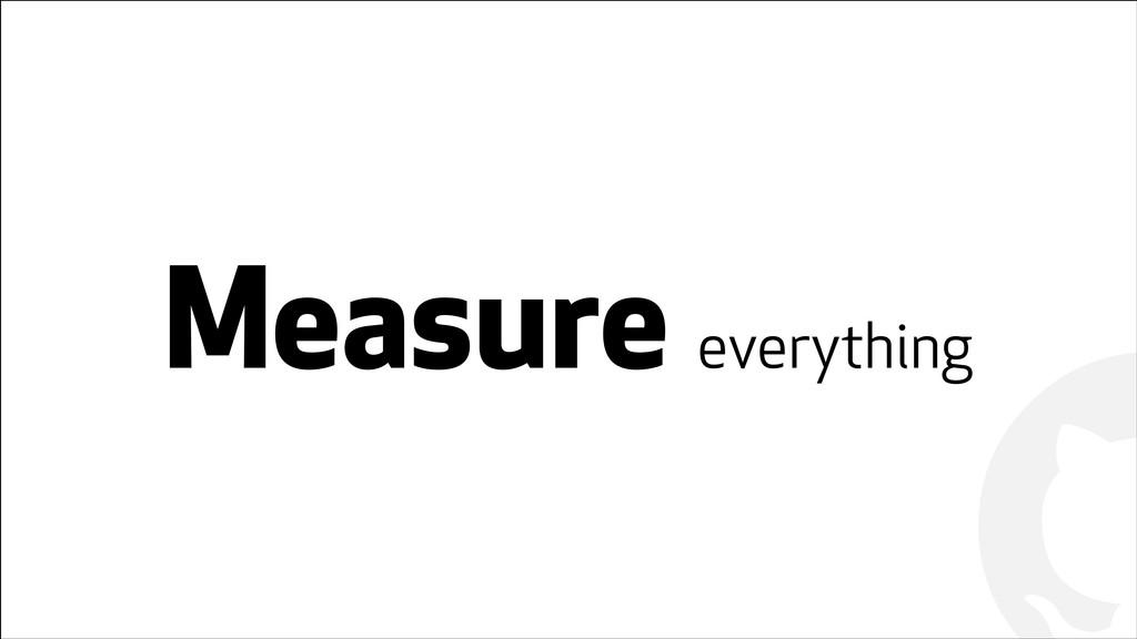 ! ! Measure everything