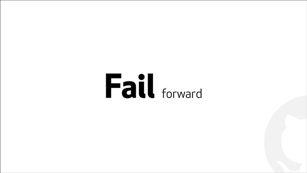 ! ! Fail forward