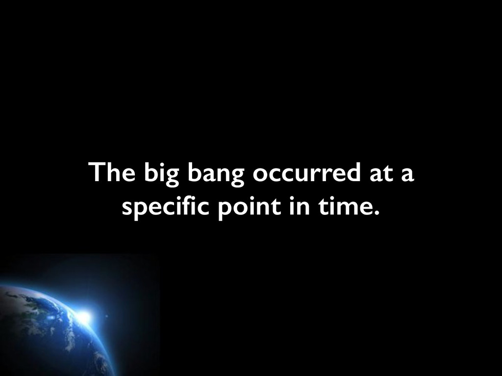 The big bang occurred at a specific point in ti...