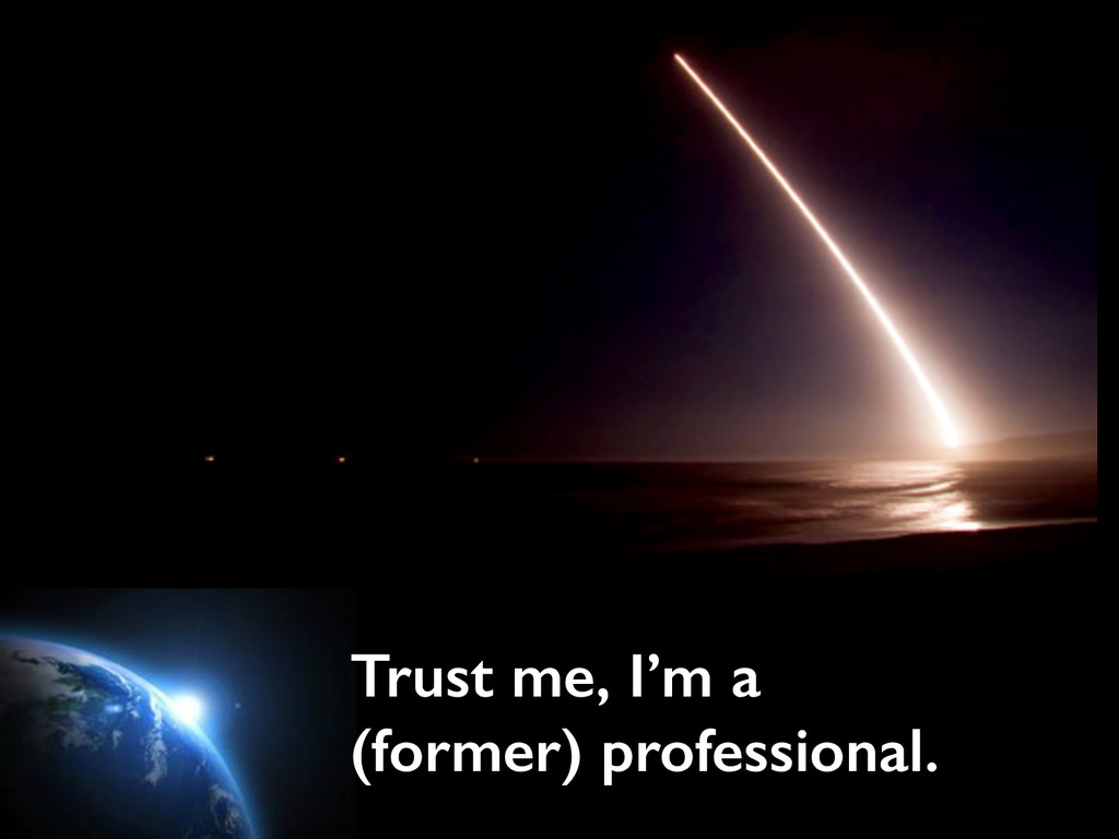 Trust me, I'm a (former) professional.