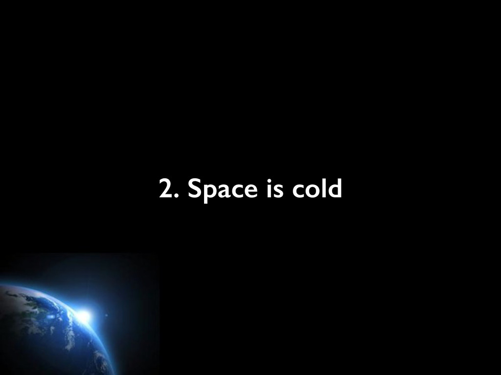 2. Space is cold
