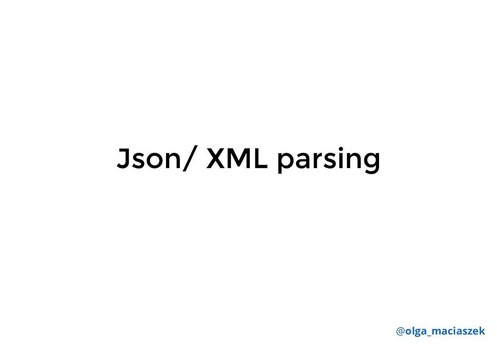 Json/ XML parsing Json/ XML parsing @olga_macia...