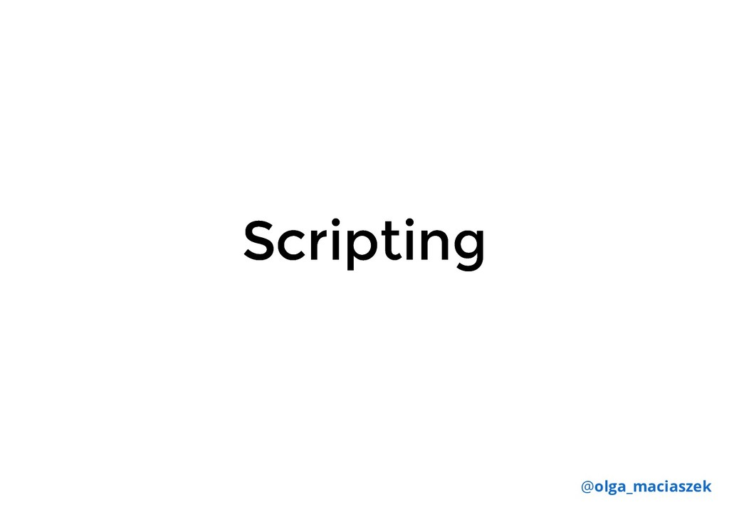 Scripting Scripting @olga_maciaszek
