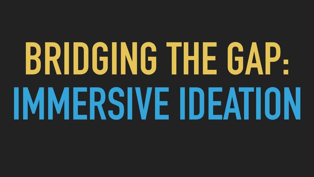 BRIDGING THE GAP: IMMERSIVE IDEATION