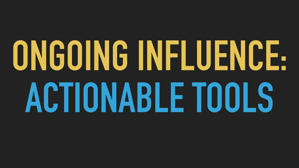 ONGOING INFLUENCE: ACTIONABLE TOOLS