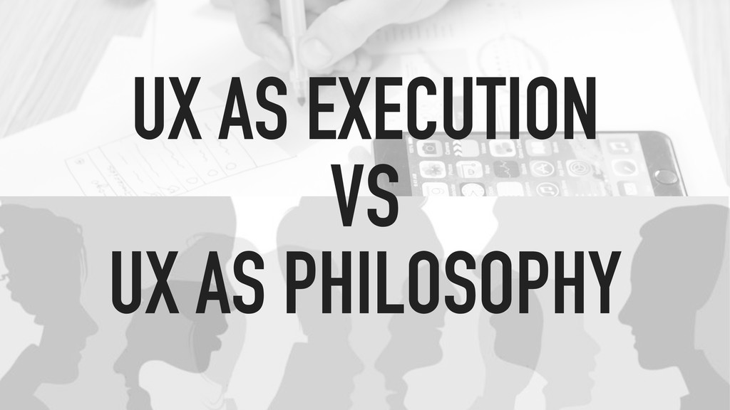 UX AS EXECUTION VS UX AS PHILOSOPHY