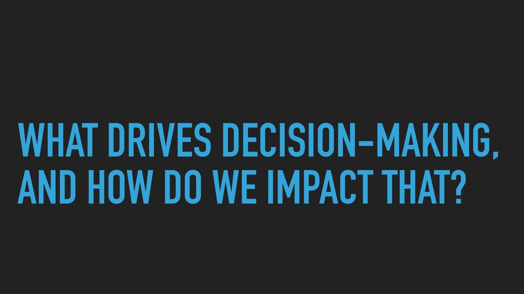 WHAT DRIVES DECISION-MAKING, AND HOW DO WE IMPA...