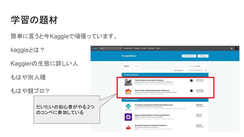 学習の題材 簡単に言うと今Kaggleで頑張っています。 kaggleとは? Kagglerの...