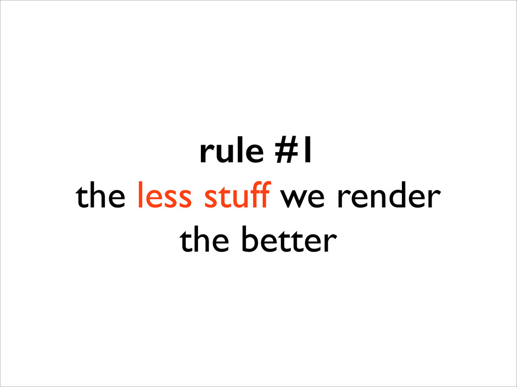 rule #1 the less stuff we render  the better
