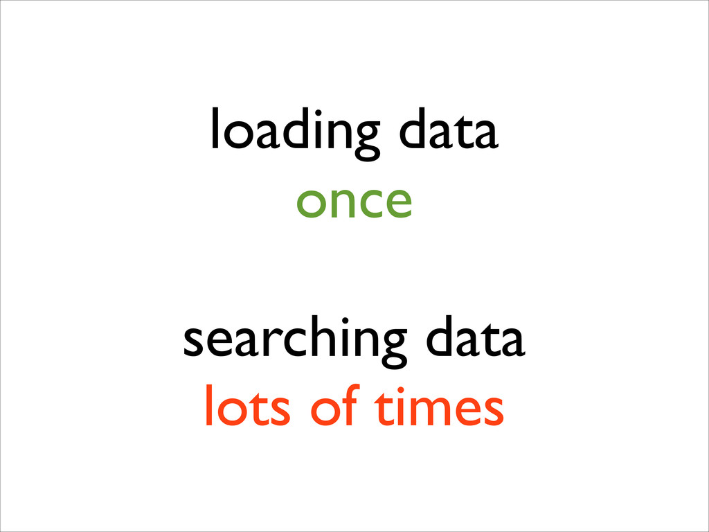 loading data  once ! searching data  lots of...