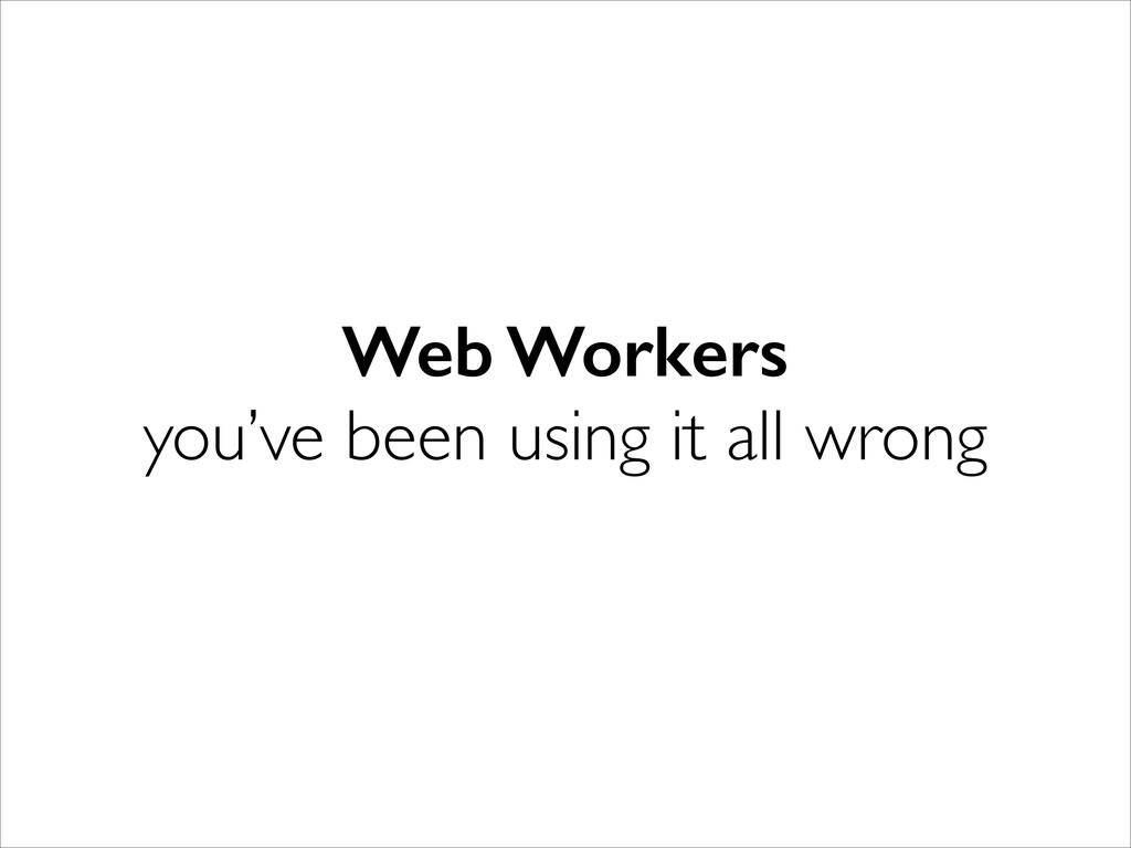 Web Workers you've been using it all wrong