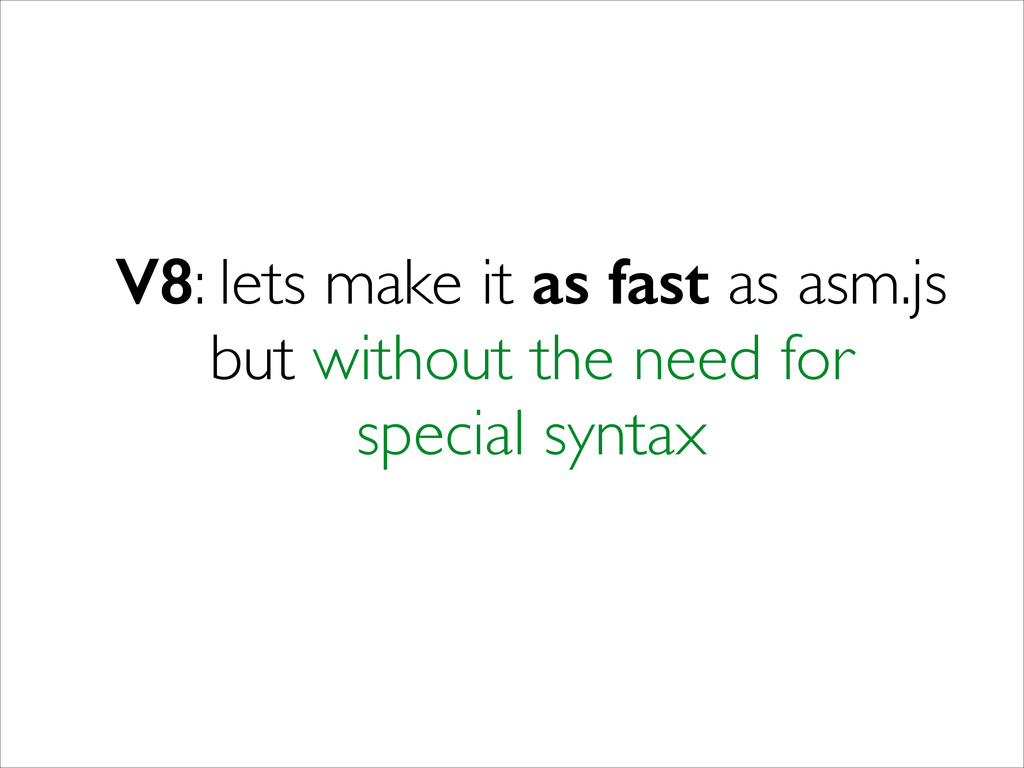V8: lets make it as fast as asm.js but without ...