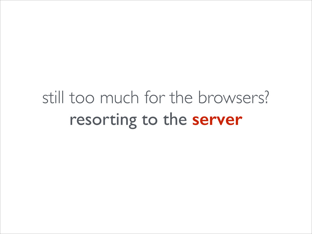 still too much for the browsers?  resorting t...