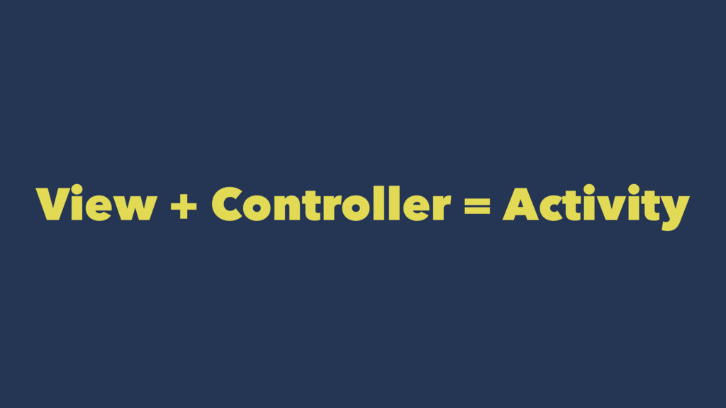 View + Controller = Activity
