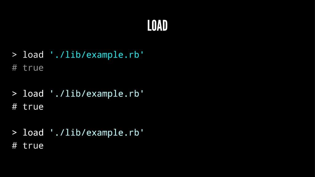 LOAD > load './lib/example.rb' # true > load '....