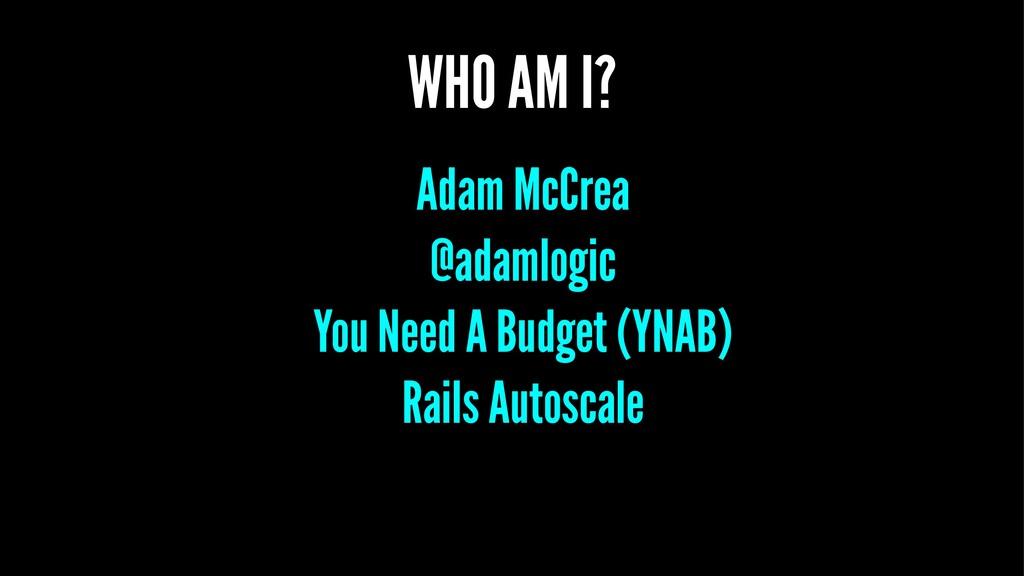 WHO AM I? Adam McCrea @adamlogic You Need A Bud...
