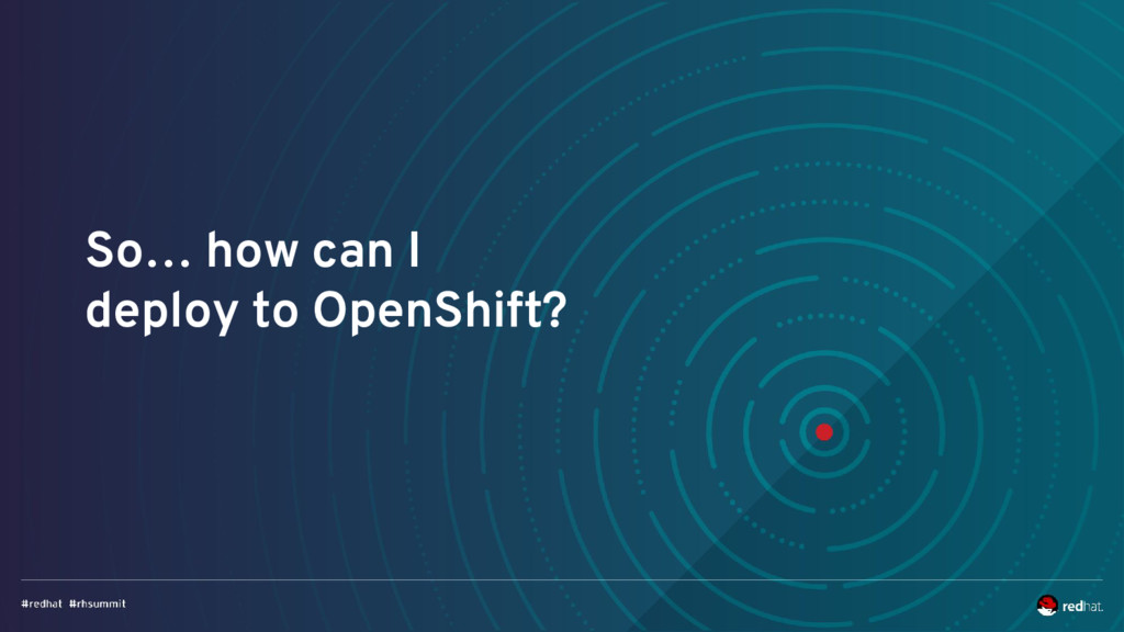 So… how can I deploy to OpenShift?