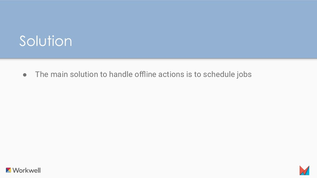 ● The main solution to handle offline actions is ...