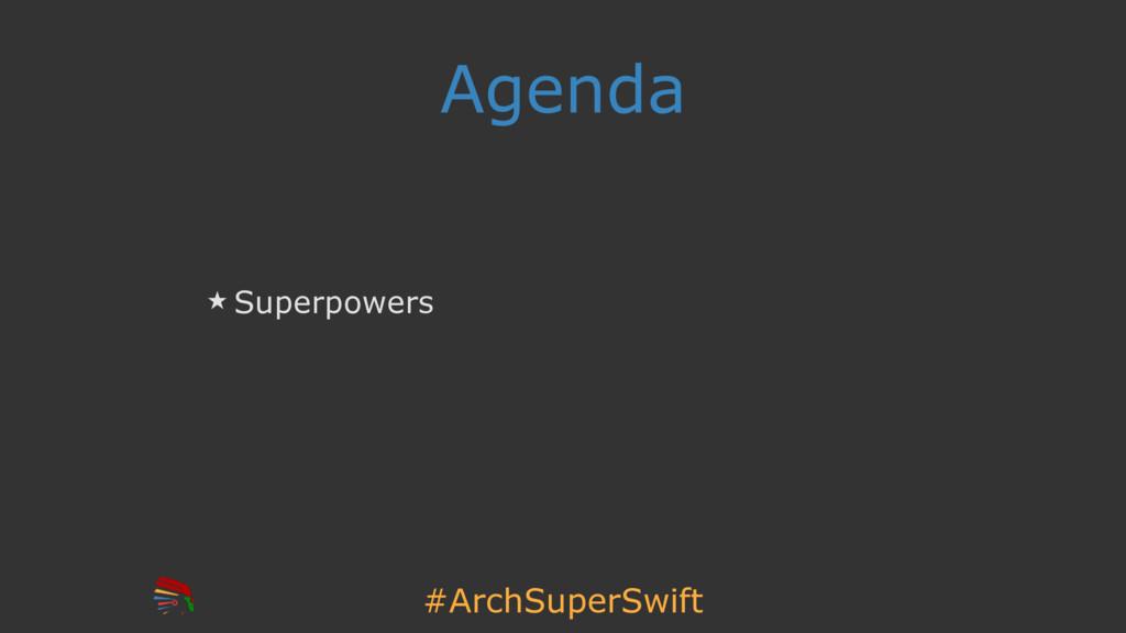 #ArchSuperSwift Agenda ̣ Superpowers
