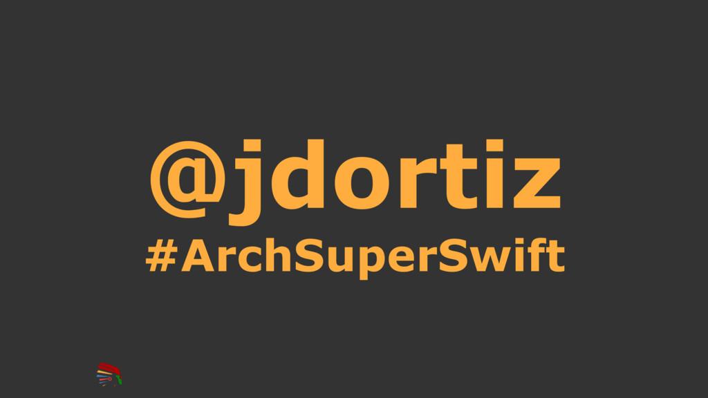 @jdortiz #ArchSuperSwift